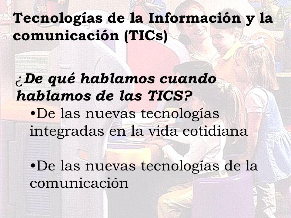 ¿ De qué hablamos cuando hablamos de las TICS? De las nuevas tecnologías integradas en la vida cotidiana De las nuevas tecnologías de la comunicación
