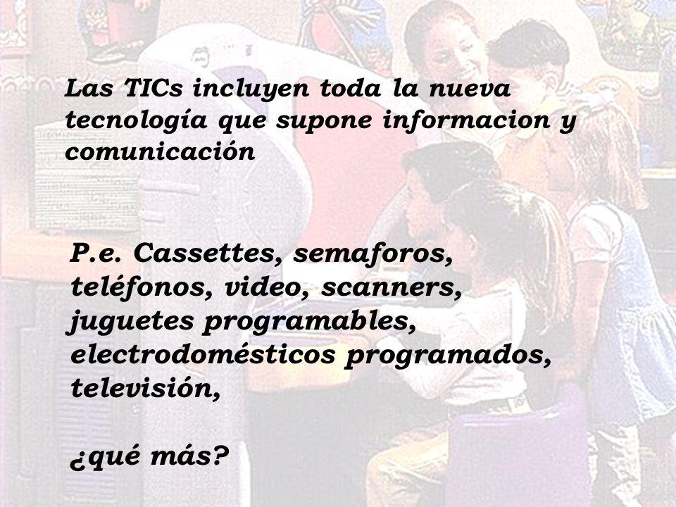 Las TICs incluyen toda la nueva tecnología que supone informacion y comunicación P.e. Cassettes, semaforos, teléfonos, video, scanners, juguetes progr