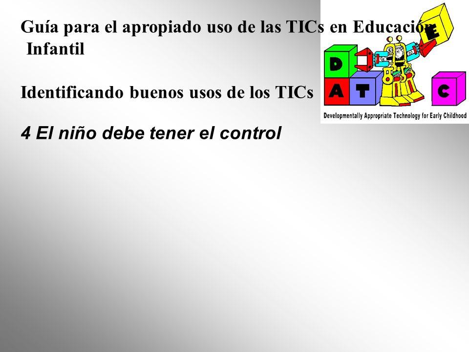 Guía para el apropiado uso de las TICs en Educación Infantil Identificando buenos usos de los TICs 4 El niño debe tener el control