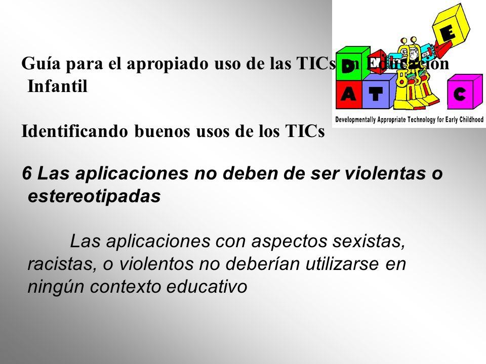 Guía para el apropiado uso de las TICs en Educación Infantil Identificando buenos usos de los TICs 6 Las aplicaciones no deben de ser violentas o este