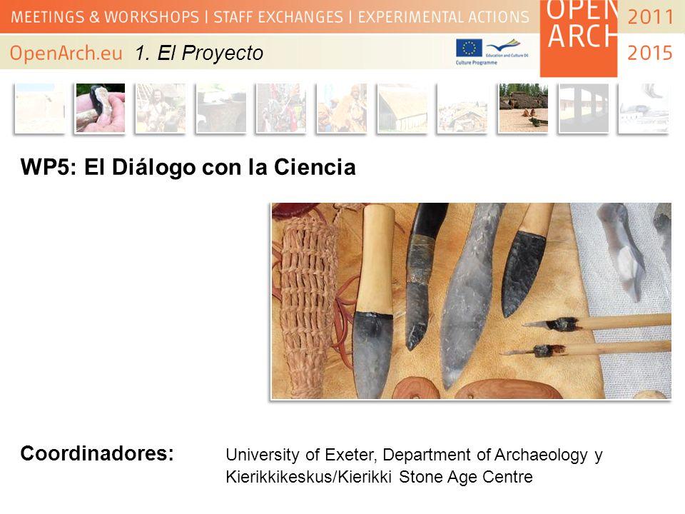 WP5: El Diálogo con la Ciencia Coordinadores: University of Exeter, Department of Archaeology y Kierikkikeskus/Kierikki Stone Age Centre 1. El Proyect