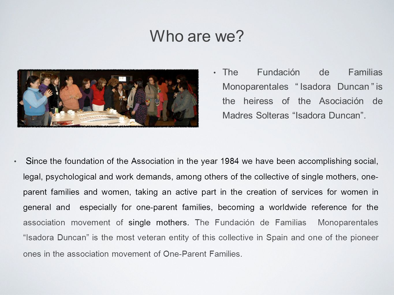 Si nce the foundation of the Association in the year 1984 we have been accomplishing social, legal, psychological and work demands, among others of the collective of single mothers, one- parent families and women, taking an active part in the creation of services for women in general and especially for one-parent families, becoming a worldwide reference for the association movement of single mothers.