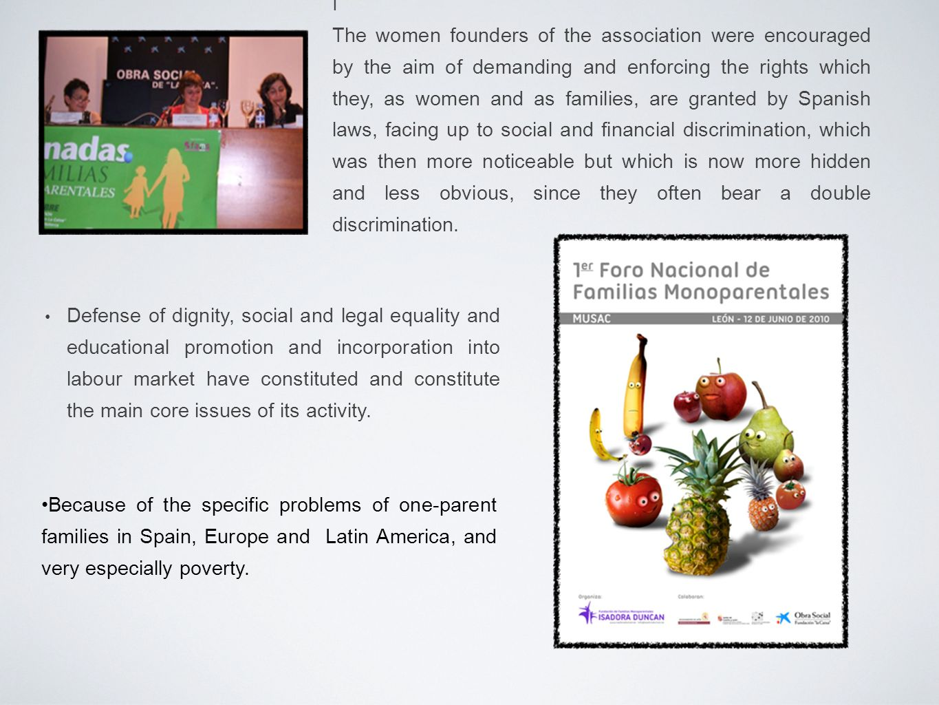 I The women founders of the association were encouraged by the aim of demanding and enforcing the rights which they, as women and as families, are granted by Spanish laws, facing up to social and financial discrimination, which was then more noticeable but which is now more hidden and less obvious, since they often bear a double discrimination.