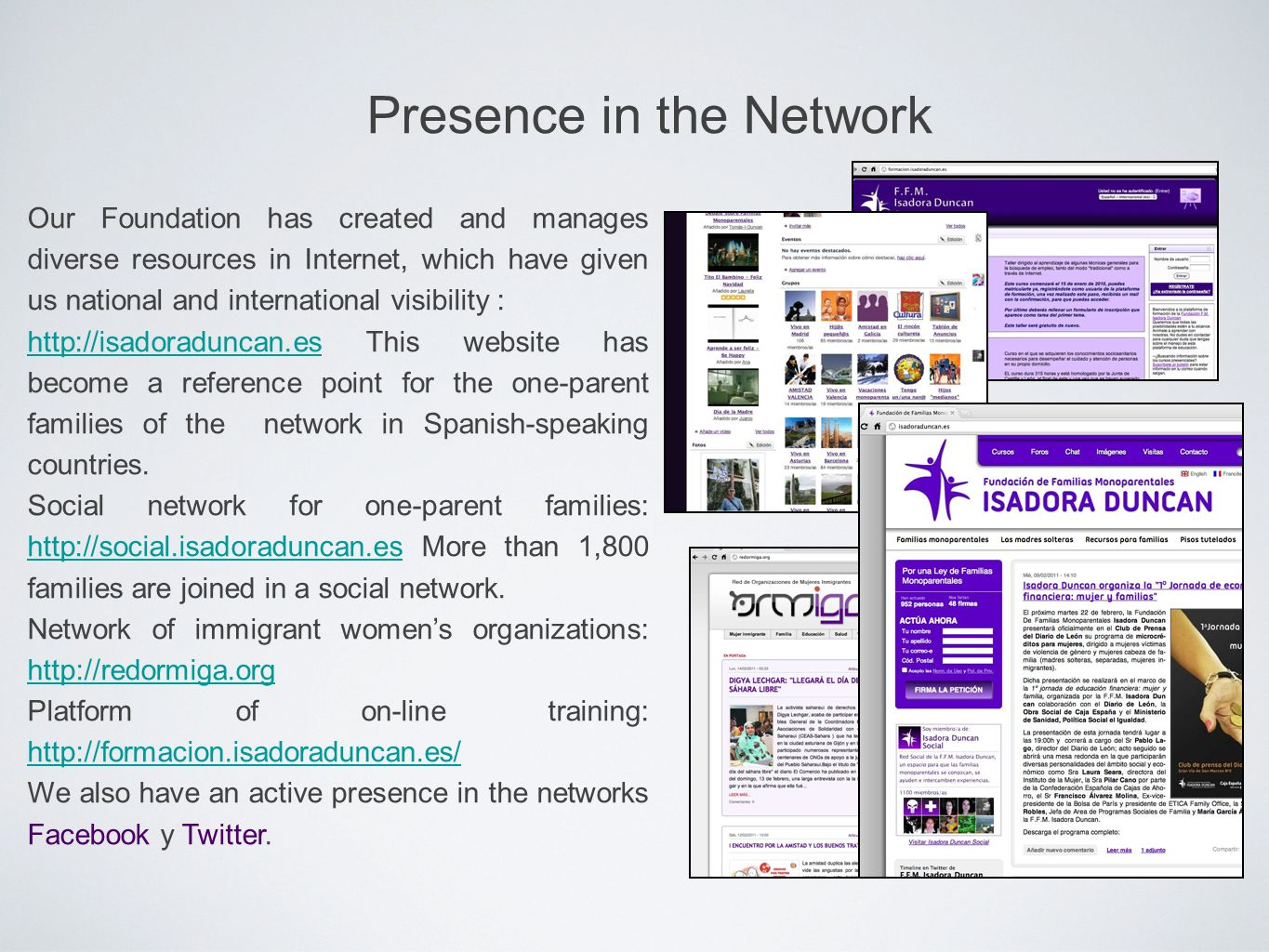 Presence in the Network Our Foundation has created and manages diverse resources in Internet, which have given us national and international visibility : http://isadoraduncan.eshttp://isadoraduncan.es This website has become a reference point for the one-parent families of the network in Spanish-speaking countries.
