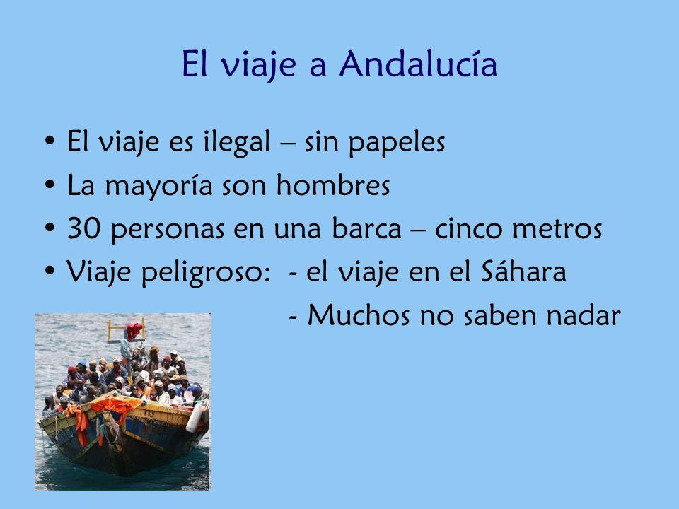 El viaje a Andalucía El viaje es ilegal – sin papeles La mayoría son hombres 30 personas en una barca – cinco metros Viaje peligroso: - el viaje en el