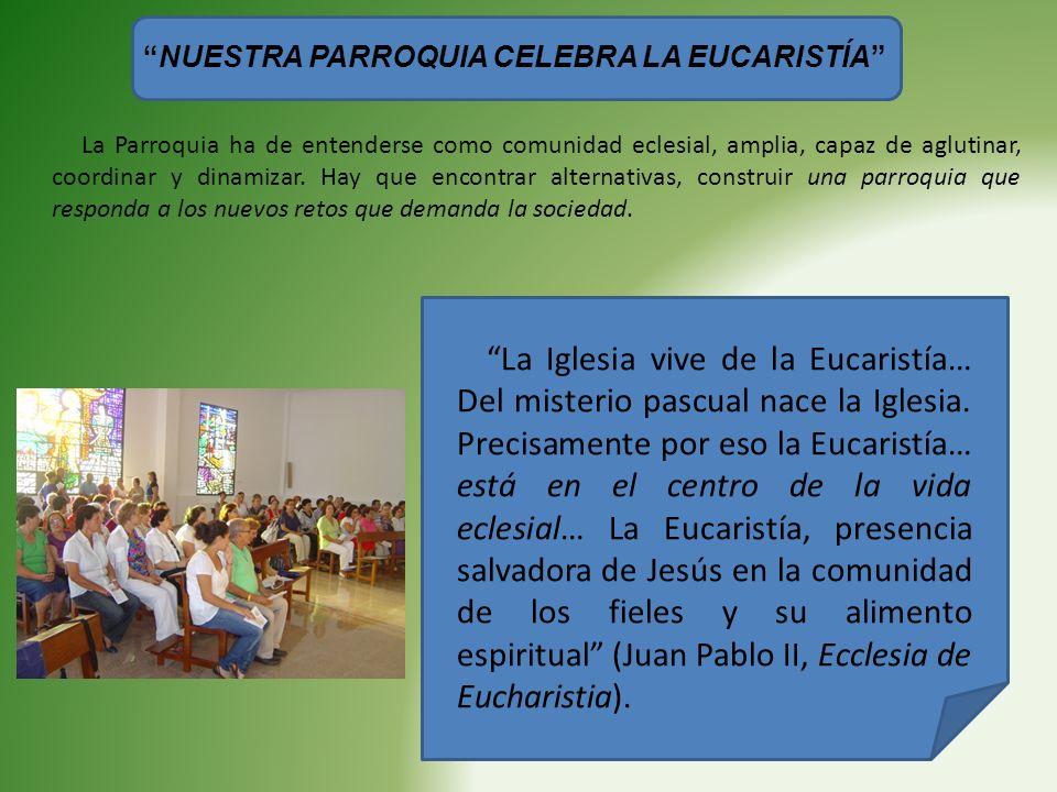 NUESTRA PARROQUIA CELEBRA LA EUCARISTÍA La Parroquia ha de entenderse como comunidad eclesial, amplia, capaz de aglutinar, coordinar y dinamizar. Hay