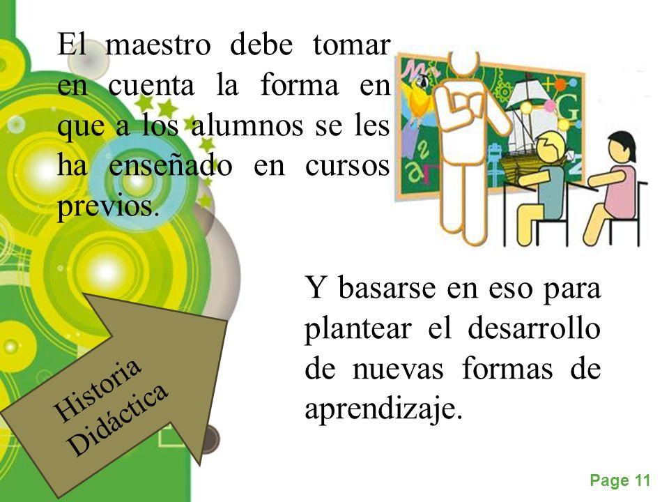 Powerpoint Templates Page 11 Historia Didáctica El maestro debe tomar en cuenta la forma en que a los alumnos se les ha enseñado en cursos previos. Y