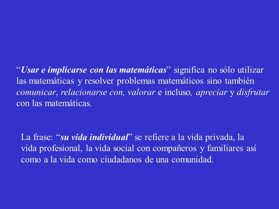 Usar e implicarse con las matemáticas significa no sólo utilizar las matemáticas y resolver problemas matemáticos sino también comunicar, relacionarse