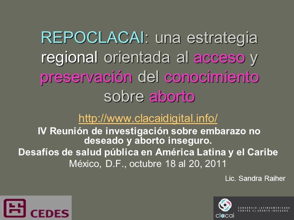 REPOCLACAI: una estrategia regional orientada al acceso y preservación del conocimiento sobre aborto http://www.clacaidigital.info/ IV Reunión de inve