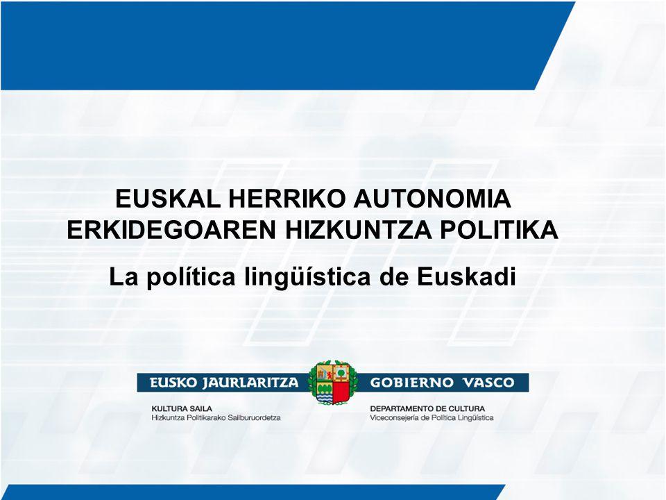 EUSKAL HERRIKO AUTONOMIA ERKIDEGOAREN HIZKUNTZA POLITIKA La política lingüística de Euskadi