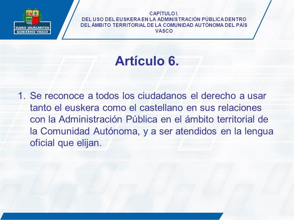 CAPÍTULO I. DEL USO DEL EUSKERA EN LA ADMINISTRACIÓN PÚBLICA DENTRO DEL ÁMBITO TERRITORIAL DE LA COMUNIDAD AUTÓNOMA DEL PAÍS VASCO Artículo 6. 1.Se re