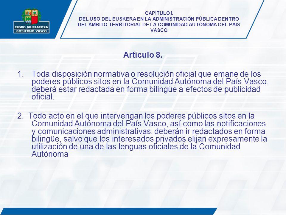 CAPÍTULO I. DEL USO DEL EUSKERA EN LA ADMINISTRACIÓN PÚBLICA DENTRO DEL ÁMBITO TERRITORIAL DE LA COMUNIDAD AUTÓNOMA DEL PAÍS VASCO Artículo 8. 1.Toda