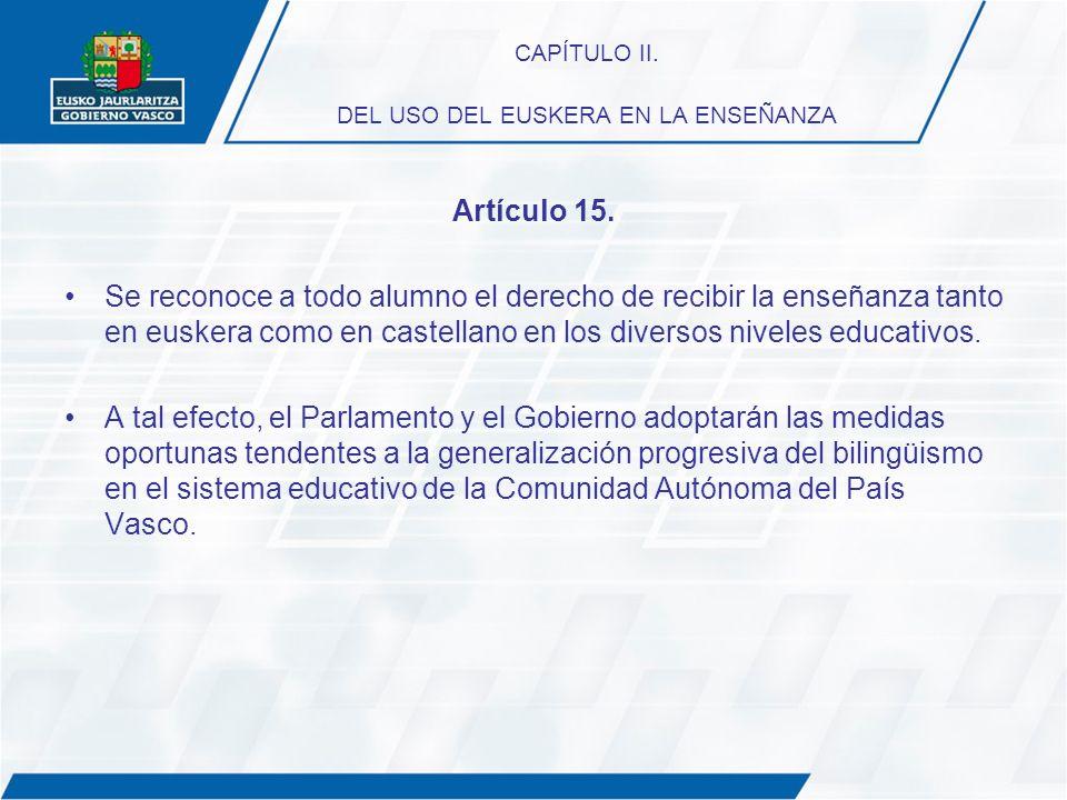 CAPÍTULO II. DEL USO DEL EUSKERA EN LA ENSEÑANZA Artículo 15. Se reconoce a todo alumno el derecho de recibir la enseñanza tanto en euskera como en ca