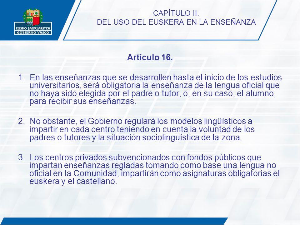CAPÍTULO II. DEL USO DEL EUSKERA EN LA ENSEÑANZA Artículo 16. 1. En las enseñanzas que se desarrollen hasta el inicio de los estudios universitarios,