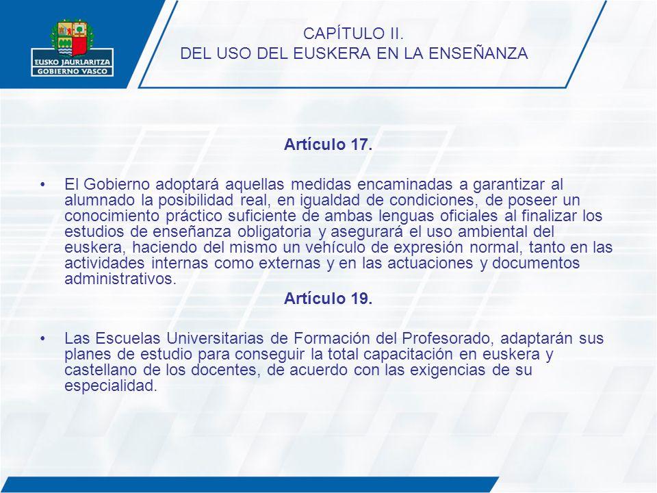 CAPÍTULO II. DEL USO DEL EUSKERA EN LA ENSEÑANZA Artículo 17. El Gobierno adoptará aquellas medidas encaminadas a garantizar al alumnado la posibilida