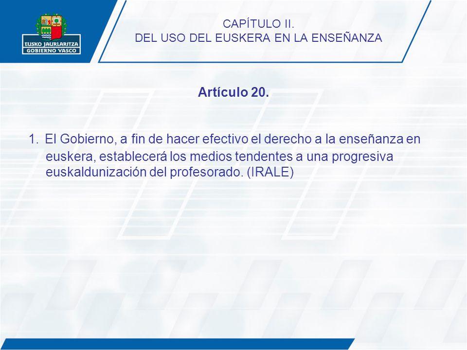 CAPÍTULO II. DEL USO DEL EUSKERA EN LA ENSEÑANZA Artículo 20. 1. El Gobierno, a fin de hacer efectivo el derecho a la enseñanza en euskera, establecer