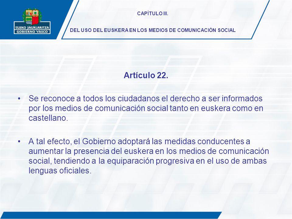CAPÍTULO III. DEL USO DEL EUSKERA EN LOS MEDIOS DE COMUNICACIÓN SOCIAL Artículo 22. Se reconoce a todos los ciudadanos el derecho a ser informados por