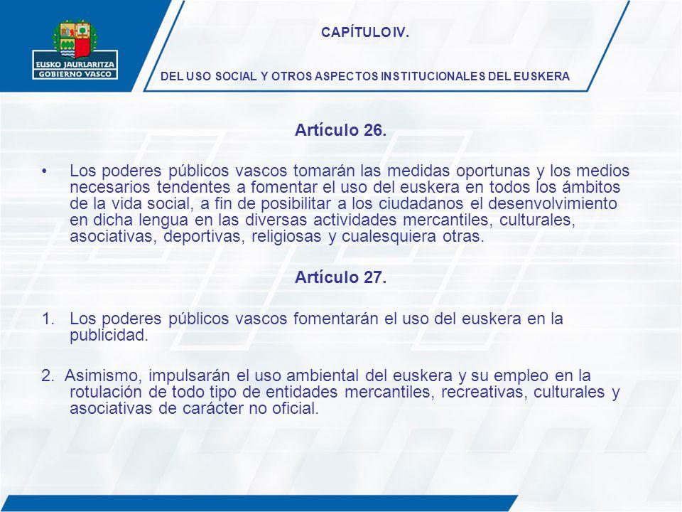 CAPÍTULO IV. DEL USO SOCIAL Y OTROS ASPECTOS INSTITUCIONALES DEL EUSKERA Artículo 26. Los poderes públicos vascos tomarán las medidas oportunas y los