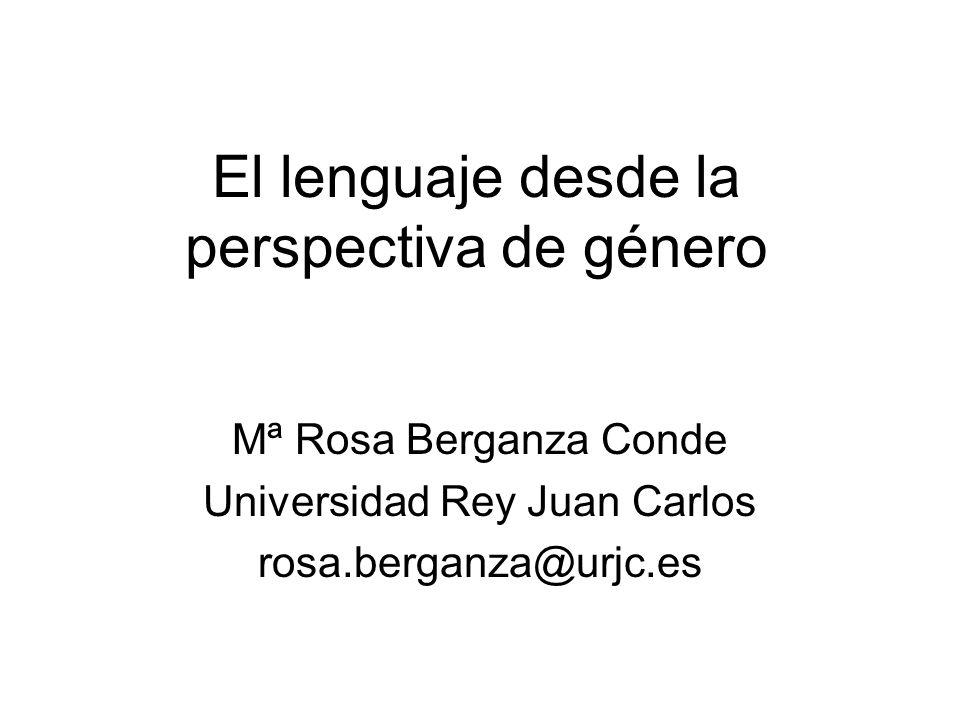 El lenguaje desde la perspectiva de género Mª Rosa Berganza Conde Universidad Rey Juan Carlos rosa.berganza@urjc.es
