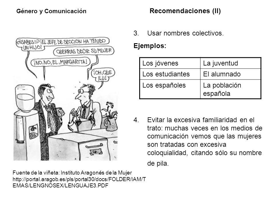 Género y Comunicación Recomendaciones (II) 3. Usar nombres colectivos. Ejemplos: 4.Evitar la excesiva familiaridad en el trato: muchas veces en los me