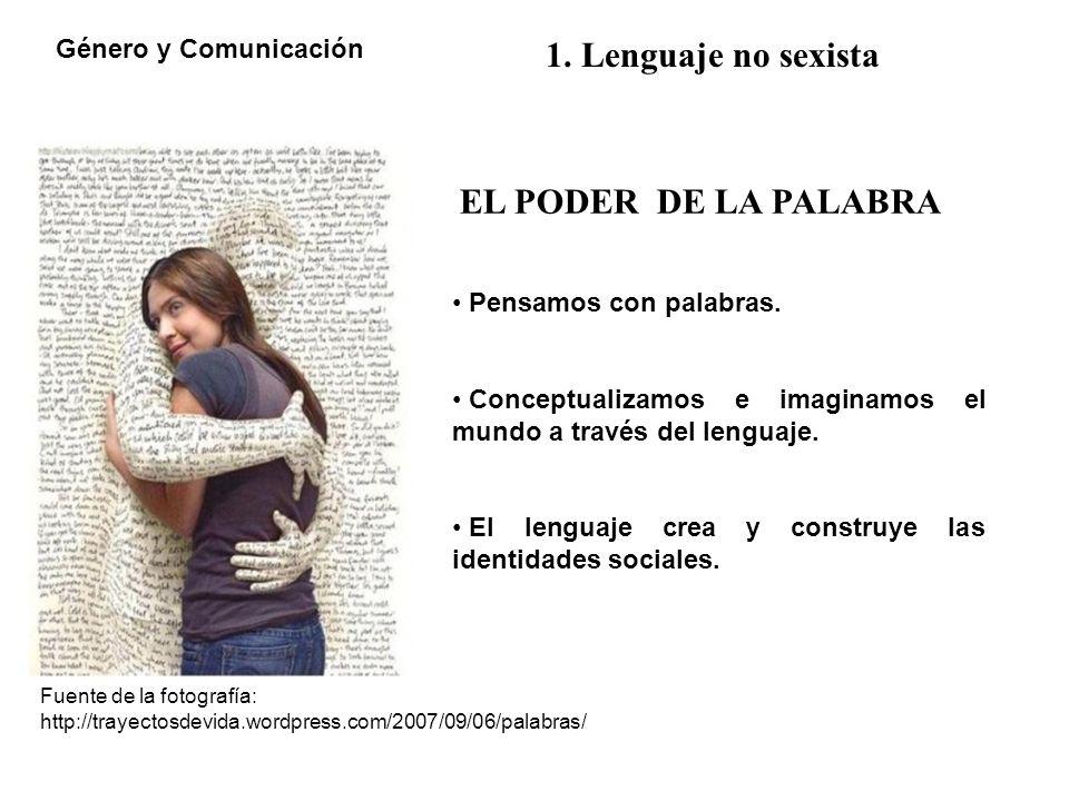 Género y Comunicación 1. Lenguaje no sexista EL PODER DE LA PALABRA Pensamos con palabras. Conceptualizamos e imaginamos el mundo a través del lenguaj