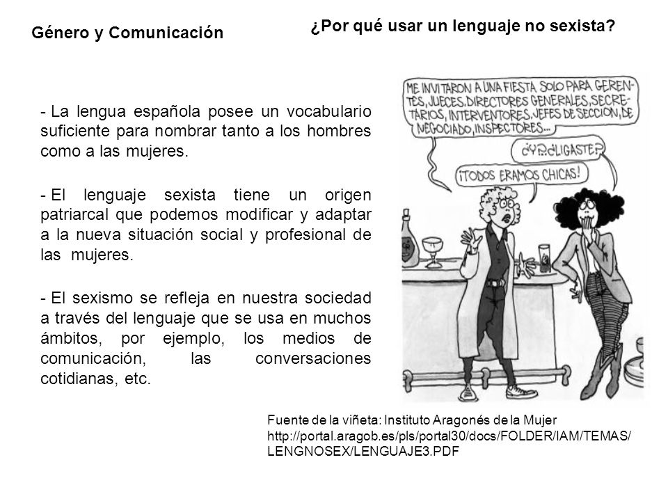 Género y Comunicación Definición Se incurre en sexismo lingüístico cuando se emplean vocablos (sexismo léxico) o se construyen oraciones (sexismo sintáctico) que, debido a la forma de expresión escogida por quien habla y no por otra razón, resultan discriminatorios por razón de sexo García Meseguer, 1994 Fuente de la viñeta: Instituto Aragonés de la Mujer http://portal.aragob.es/pls/portal30/docs/FOLDER/IAM/TEM AS/LENGNOSEX/LENGUAJE3.PDF