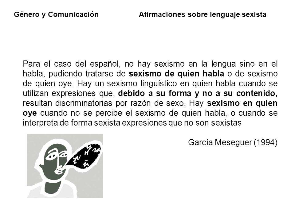 Género y Comunicación Afirmaciones sobre lenguaje sexista Para el caso del español, no hay sexismo en la lengua sino en el habla, pudiendo tratarse de
