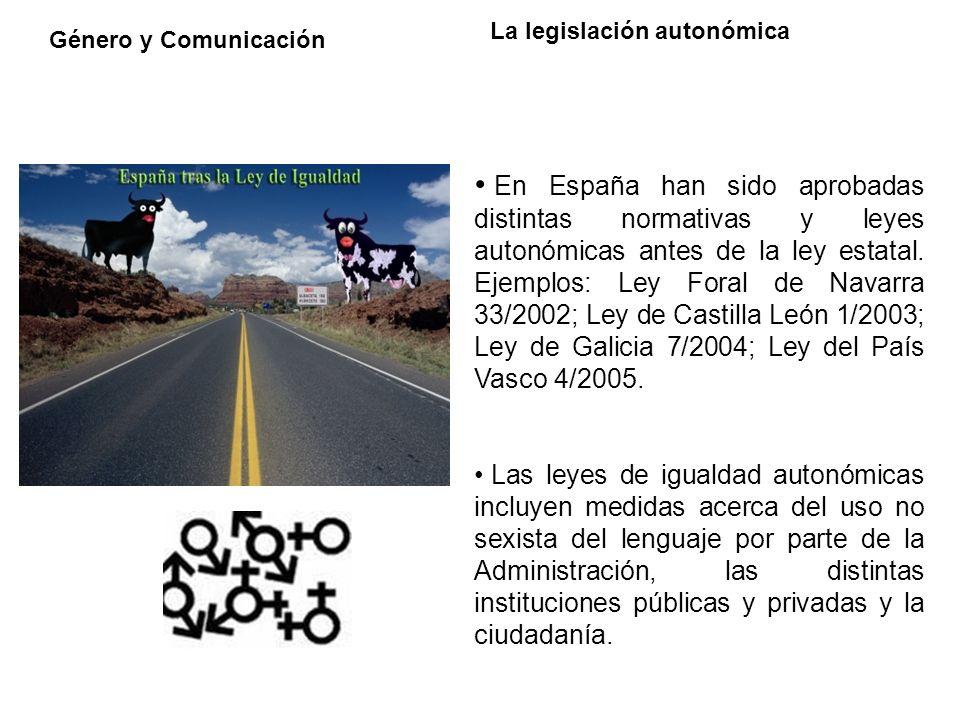 Género y Comunicación La legislación autonómica En España han sido aprobadas distintas normativas y leyes autonómicas antes de la ley estatal. Ejemplo