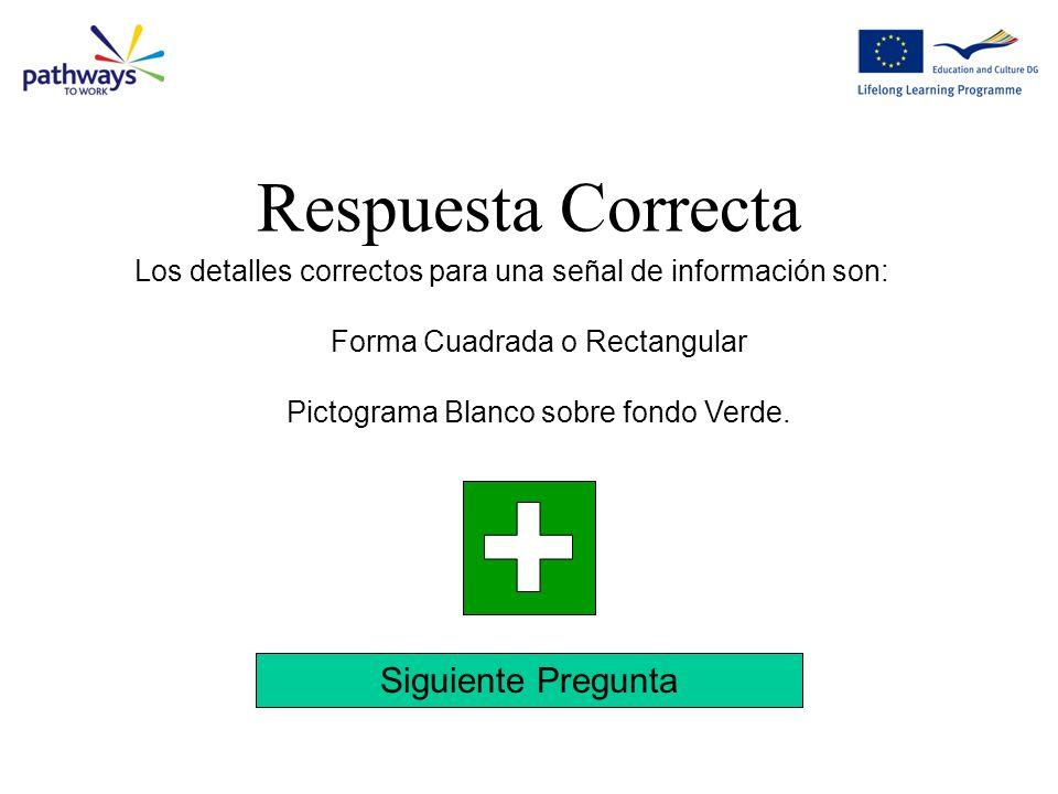 Siguiente Pregunta Los detalles correctos para una señal de información son: Forma Cuadrada o Rectangular Pictograma Blanco sobre fondo Verde.