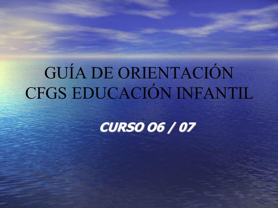 GUÍA DE ORIENTACIÓN CFGS EDUCACIÓN INFANTIL CURSO O6 / 07
