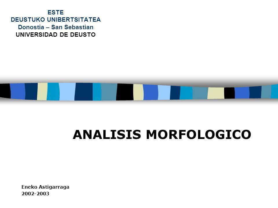 ESTE DEUSTUKO UNIBERTSITATEA Donostia – San Sebastian UNIVERSIDAD DE DEUSTO ANALISIS MORFOLOGICO Eneko Astigarraga 2002-2003
