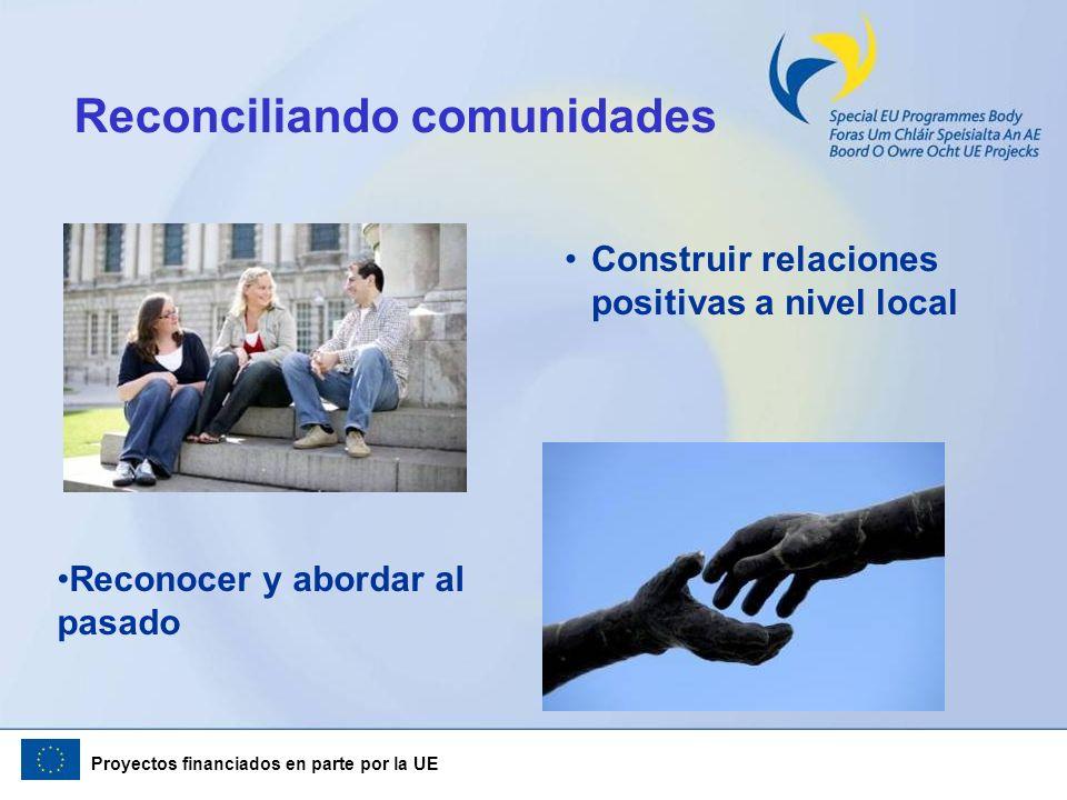 Proyectos financiados en parte por la UE Reconciliando comunidades Construir relaciones positivas a nivel local Reconocer y abordar al pasado