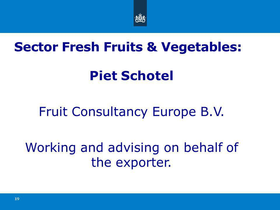 Sector Fresh Fruits & Vegetables: Piet Schotel Fruit Consultancy Europe B.V. Working and advising on behalf of the exporter. 19