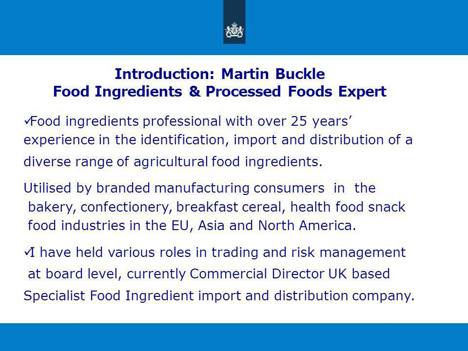 Introduction: Martin Buckle Food Ingredients & Processed Foods Expert Food ingredients professional with over 25 years experience in the identification, import and distribution of a diverse range of agricultural food ingredients.