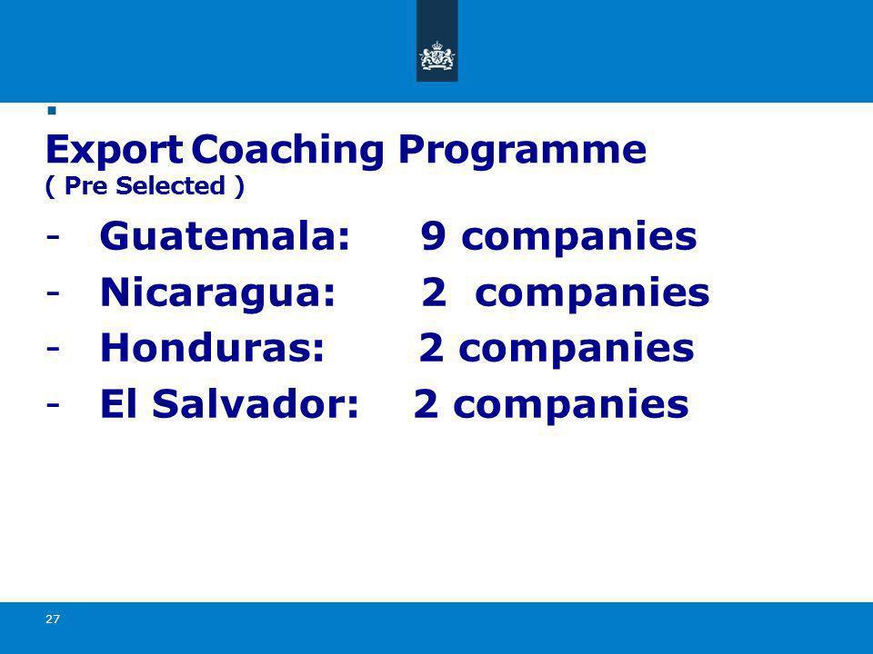 . Export Coaching Programme ( Pre Selected ) -Guatemala: 9 companies -Nicaragua: 2 companies -Honduras: 2 companies -El Salvador: 2 companies 27