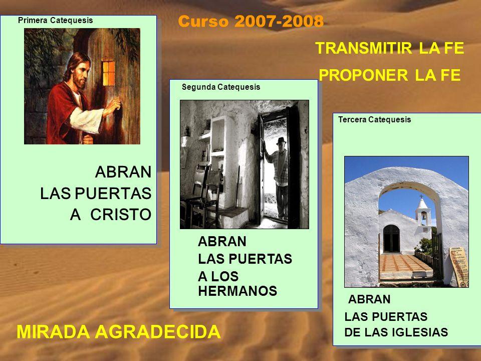 ABRAN LAS PUERTAS A CRISTO ABRAN LAS PUERTAS A CRISTO ABRAN LAS PUERTAS A LOS HERMANOS ABRAN LAS PUERTAS A LOS HERMANOS Tercera Catequesis ABRAN LAS PUERTAS DE LAS IGLESIAS Tercera Catequesis ABRAN LAS PUERTAS DE LAS IGLESIAS Primera Catequesis Segunda Catequesis Curso 2007-2008 MIRADA AGRADECIDA TRANSMITIR LA FE PROPONER LA FE
