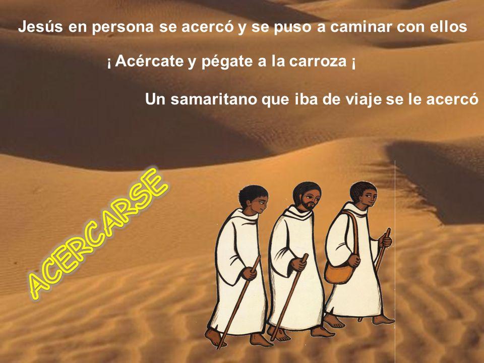 Jesús en persona se acercó y se puso a caminar con ellos ¡ Acércate y pégate a la carroza ¡ Un samaritano que iba de viaje se le acercó