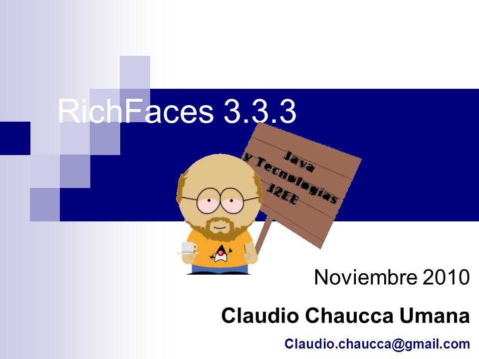RichFaces 3.3.3 Noviembre 2010 Claudio Chaucca Umana Claudio.chaucca@gmail.com