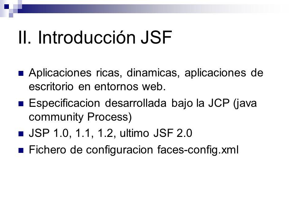 II. Introducción JSF Aplicaciones ricas, dinamicas, aplicaciones de escritorio en entornos web. Especificacion desarrollada bajo la JCP (java communit