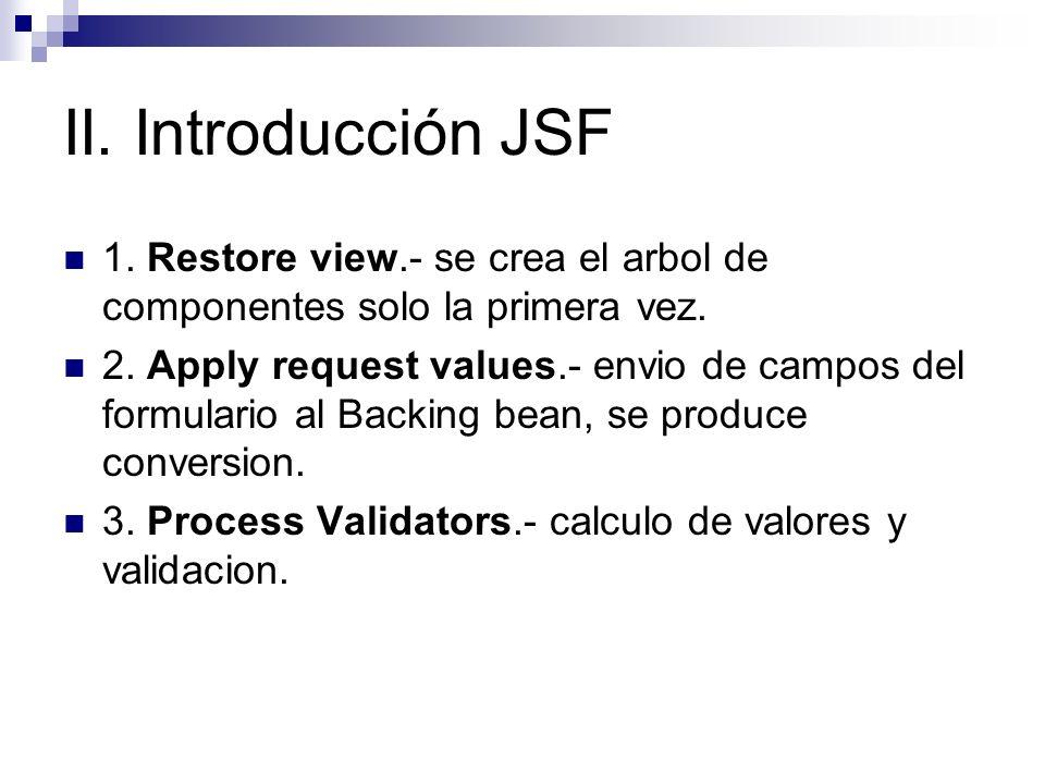 II. Introducción JSF 1. Restore view.- se crea el arbol de componentes solo la primera vez. 2. Apply request values.- envio de campos del formulario a