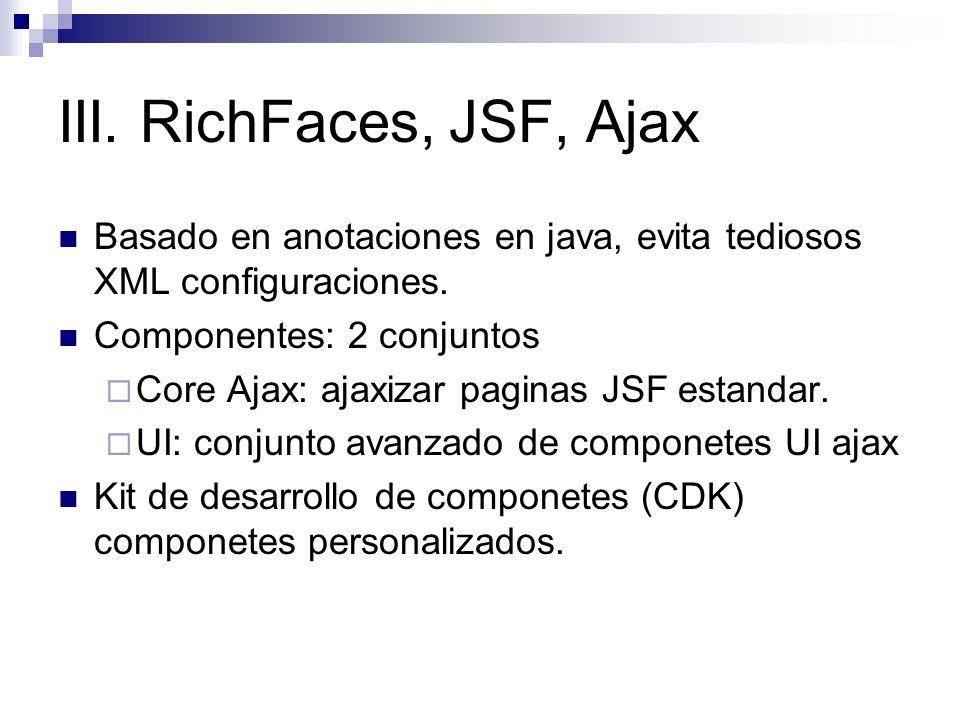 III. RichFaces, JSF, Ajax Basado en anotaciones en java, evita tediosos XML configuraciones. Componentes: 2 conjuntos Core Ajax: ajaxizar paginas JSF