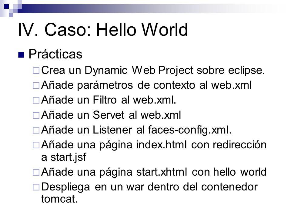 IV. Caso: Hello World Prácticas Crea un Dynamic Web Project sobre eclipse. Añade parámetros de contexto al web.xml Añade un Filtro al web.xml. Añade u