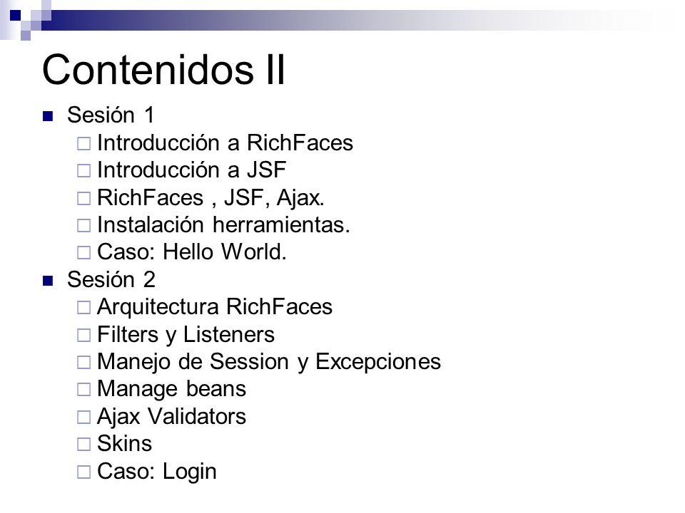 Contenidos II Sesión 1 Introducción a RichFaces Introducción a JSF RichFaces, JSF, Ajax. Instalación herramientas. Caso: Hello World. Sesión 2 Arquite