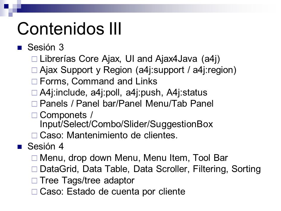 Contenidos III Sesión 3 Librerías Core Ajax, UI and Ajax4Java (a4j) Ajax Support y Region (a4j:support / a4j:region) Forms, Command and Links A4j:incl