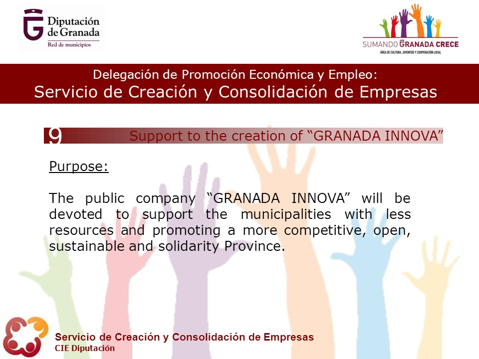 Delegación de Promoción Económica y Empleo: Servicio de Creación y Consolidación de Empresas CIE Diputación Support to the creation of GRANADA INNOVA Purpose: The public company GRANADA INNOVA will be devoted to support the municipalities with less resources and promoting a more competitive, open, sustainable and solidarity Province.