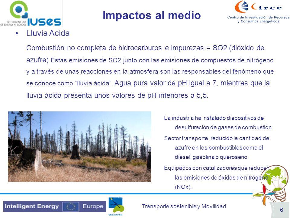 Transporte sostenible y Movilidad 6 Impactos al medio Lluvia Acida Combustión no completa de hidrocarburos e impurezas = SO2 (dióxido de azufre) Estas