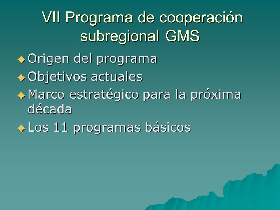 VII Programa de cooperación subregional GMS VII Programa de cooperación subregional GMS Origen del programa Origen del programa Objetivos actuales Objetivos actuales Marco estratégico para la próxima década Marco estratégico para la próxima década Los 11 programas básicos Los 11 programas básicos