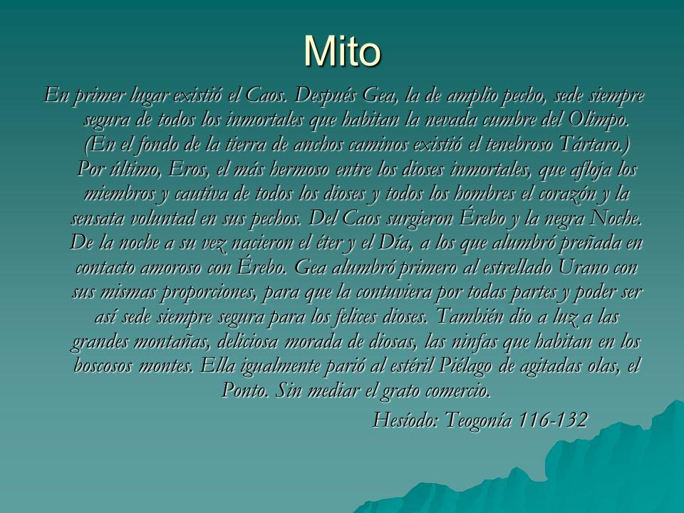Mito En primer lugar existió el Caos. Después Gea, la de amplio pecho, sede siempre segura de todos los inmortales que habitan la nevada cumbre del Ol