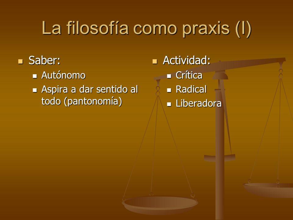 La filosofía como praxis (I) Saber: Saber: Autónomo Autónomo Aspira a dar sentido al todo (pantonomía) Aspira a dar sentido al todo (pantonomía) Activ