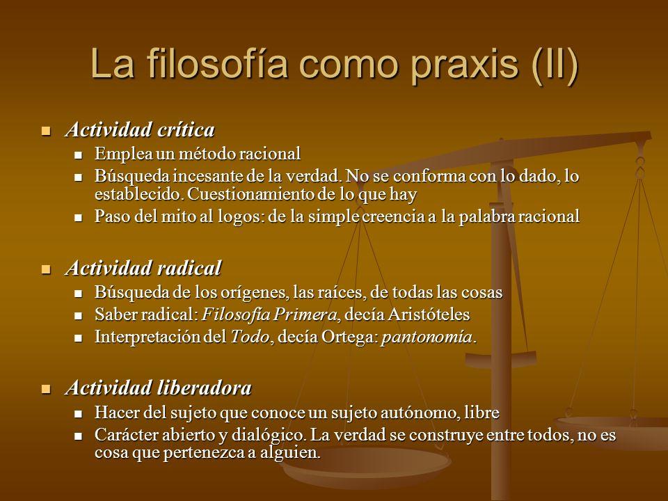 La filosofía como praxis (II) Actividad crítica Actividad crítica Emplea un método racional Emplea un método racional Búsqueda incesante de la verdad.